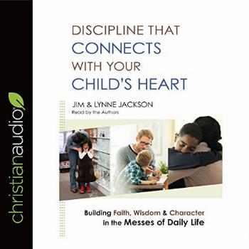 Discipline That Connects with Your Child's Heart: Building