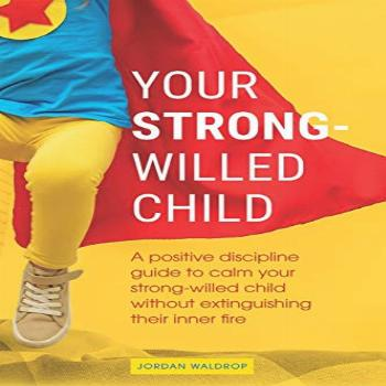 Your Strong-Willed Child: A Positive Discipline Guide to