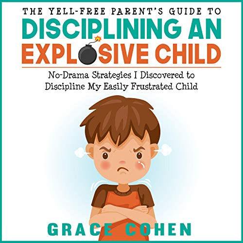 The Yell-Free Parent's Guide to Disciplining an Explosive